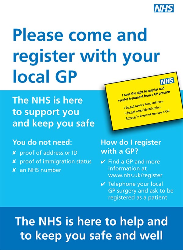 Please come and register with your local GP. The NHS is here to support you and keep you safe. You do not need: proof of address or ID, proof of immigration status, an NHS number How do I register with a GP? Find a GP and more information at www.nhs.uk/register. Telephone your local GP surgery and ask to be registered as a patient. The NHS is here to help and to keep you safe and well.